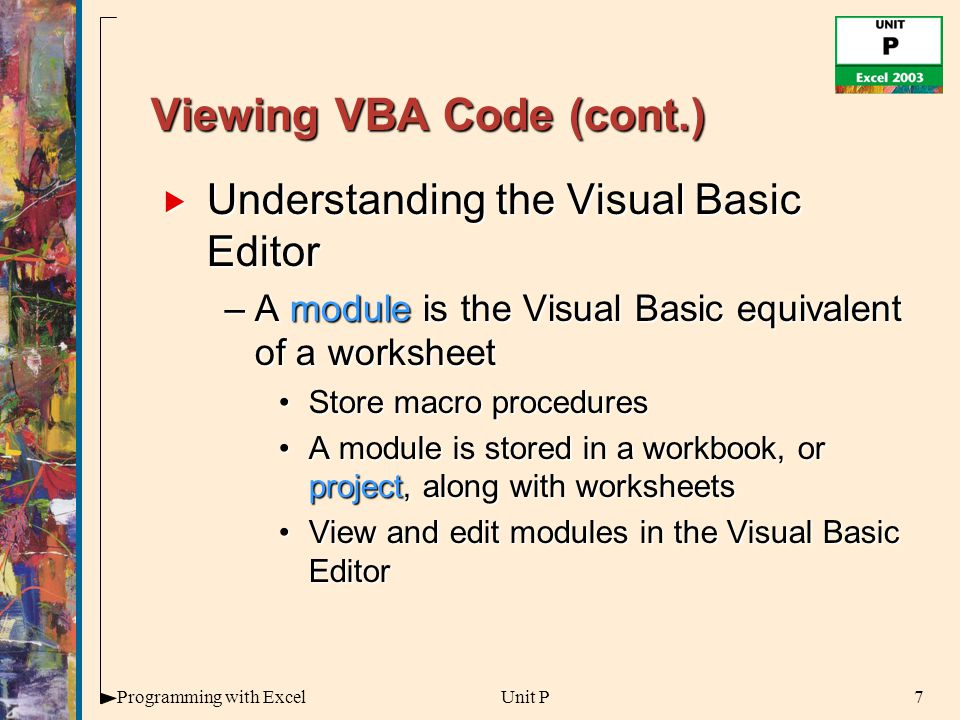 7Programming with ExcelUnit P Viewing VBA Code (cont.)  Understanding the Visual Basic Editor –A module is the Visual Basic equivalent of a worksheet Store macro proceduresStore macro procedures A module is stored in a workbook, or project, along with worksheetsA module is stored in a workbook, or project, along with worksheets View and edit modules in the Visual Basic EditorView and edit modules in the Visual Basic Editor