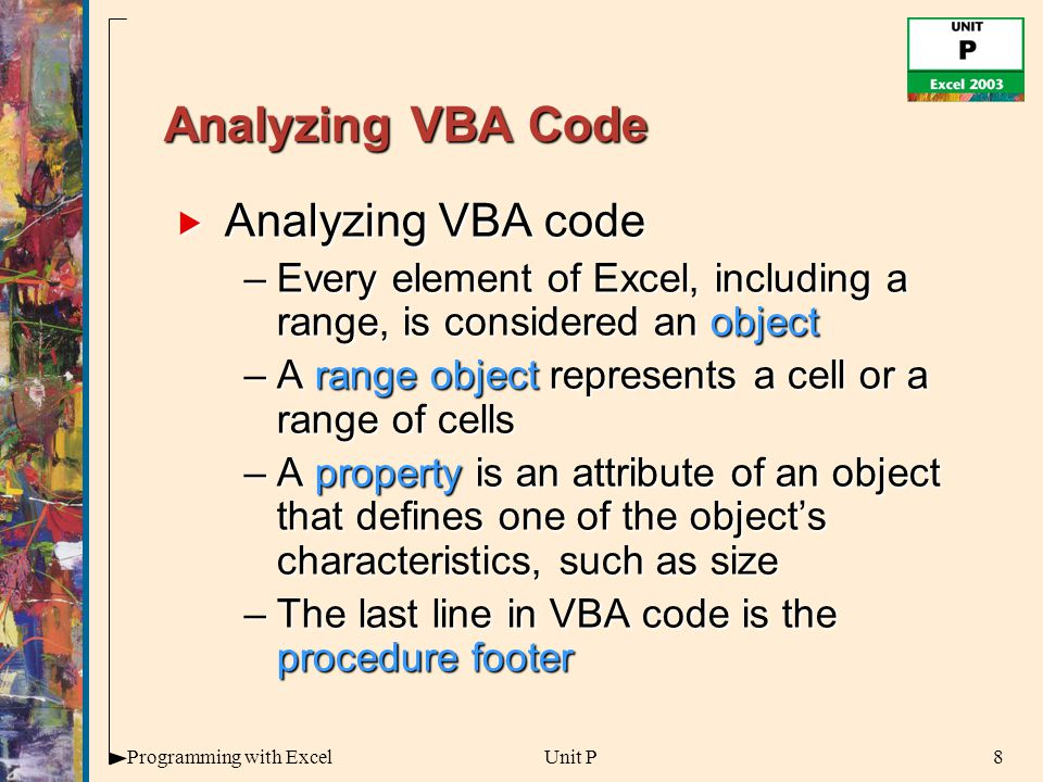 8Programming with ExcelUnit P Analyzing VBA Code  Analyzing VBA code –Every element of Excel, including a range, is considered an object –A range object represents a cell or a range of cells –A property is an attribute of an object that defines one of the object's characteristics, such as size –The last line in VBA code is the procedure footer