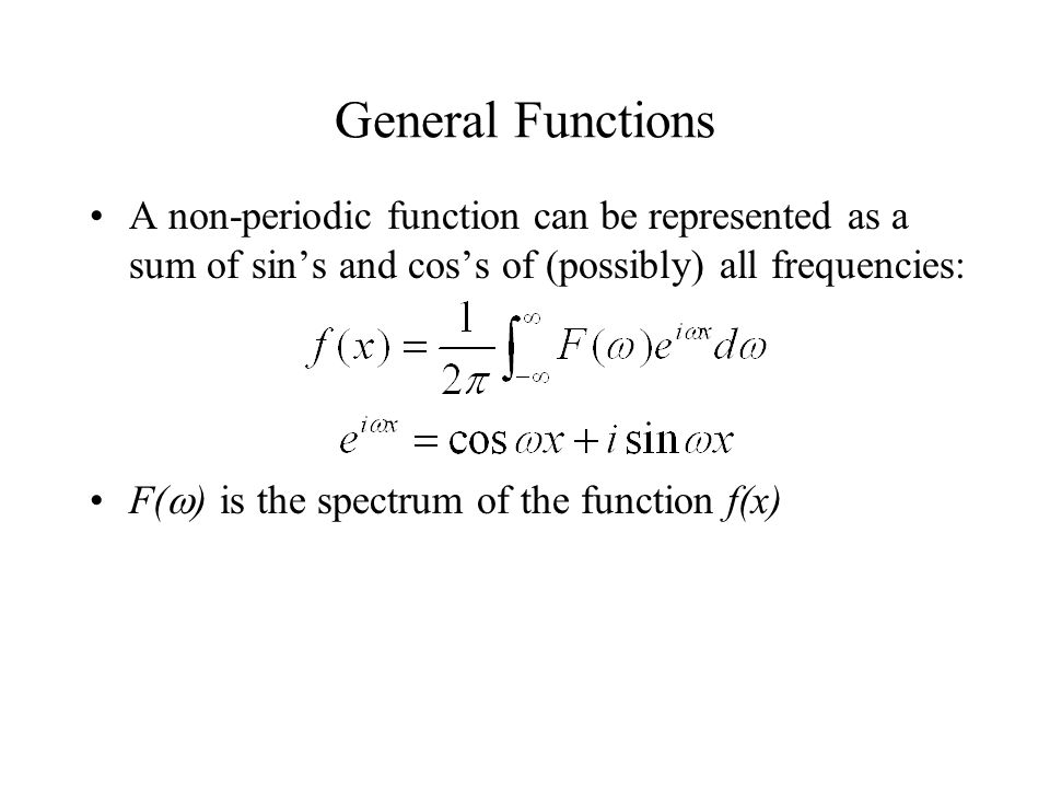 General Functions A non-periodic function can be represented as a sum of sin's and cos's of (possibly) all frequencies: F(  ) is the spectrum of the function f(x)