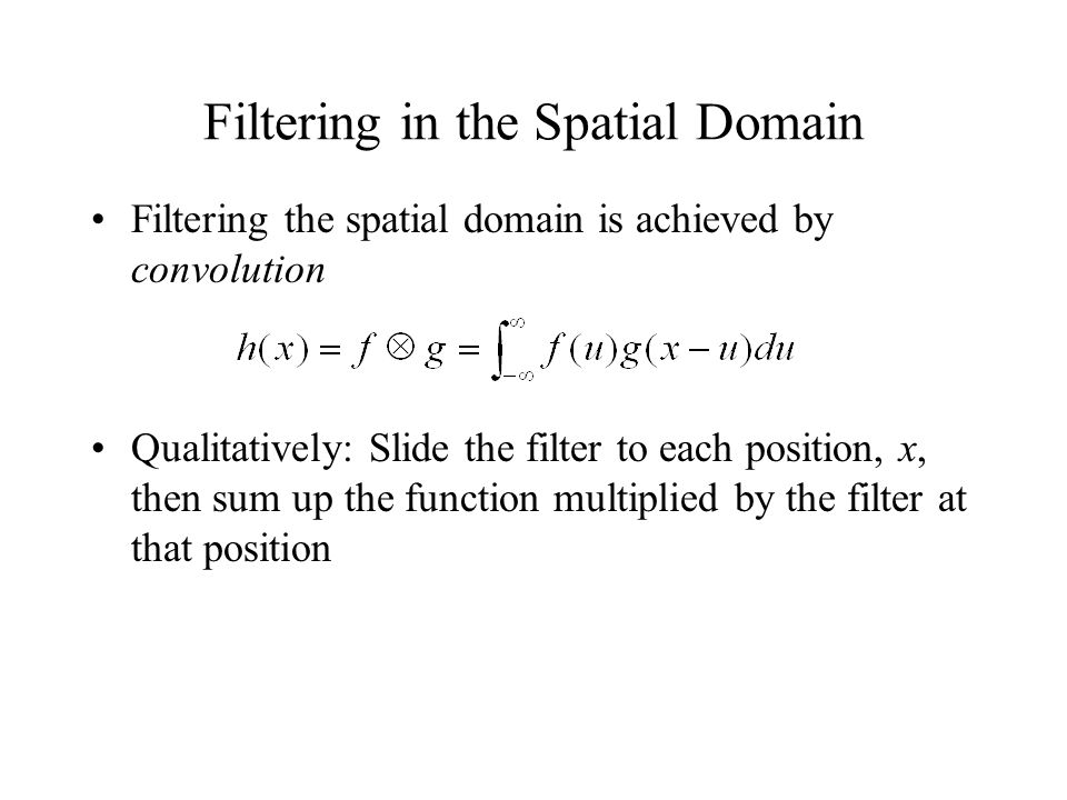 Filtering in the Spatial Domain Filtering the spatial domain is achieved by convolution Qualitatively: Slide the filter to each position, x, then sum up the function multiplied by the filter at that position
