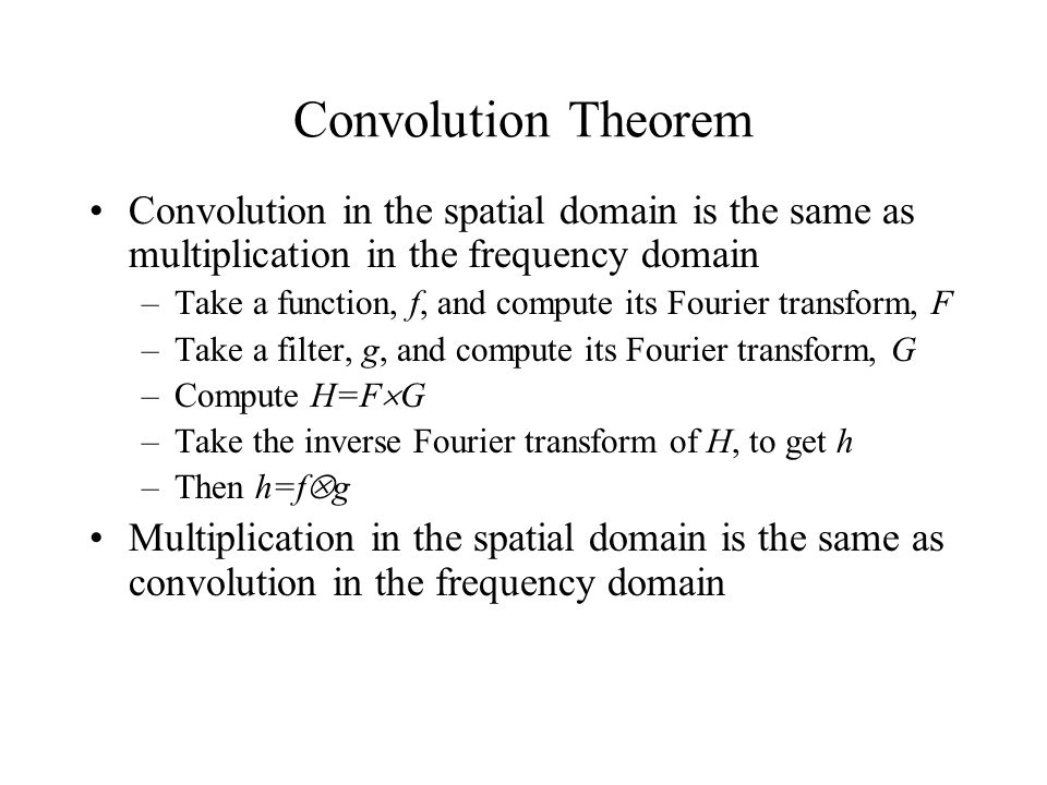 Convolution Theorem Convolution in the spatial domain is the same as multiplication in the frequency domain –Take a function, f, and compute its Fourier transform, F –Take a filter, g, and compute its Fourier transform, G –Compute H=F  G –Take the inverse Fourier transform of H, to get h –Then h=f  g Multiplication in the spatial domain is the same as convolution in the frequency domain