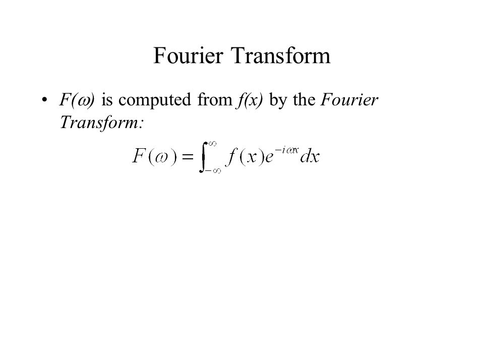 Fourier Transform F(  ) is computed from f(x) by the Fourier Transform: