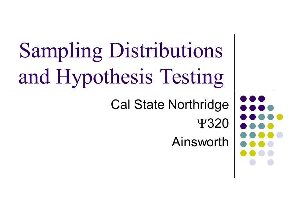 Cal State Northridge  320 Ainsworth Sampling Distributions and Hypothesis Testing