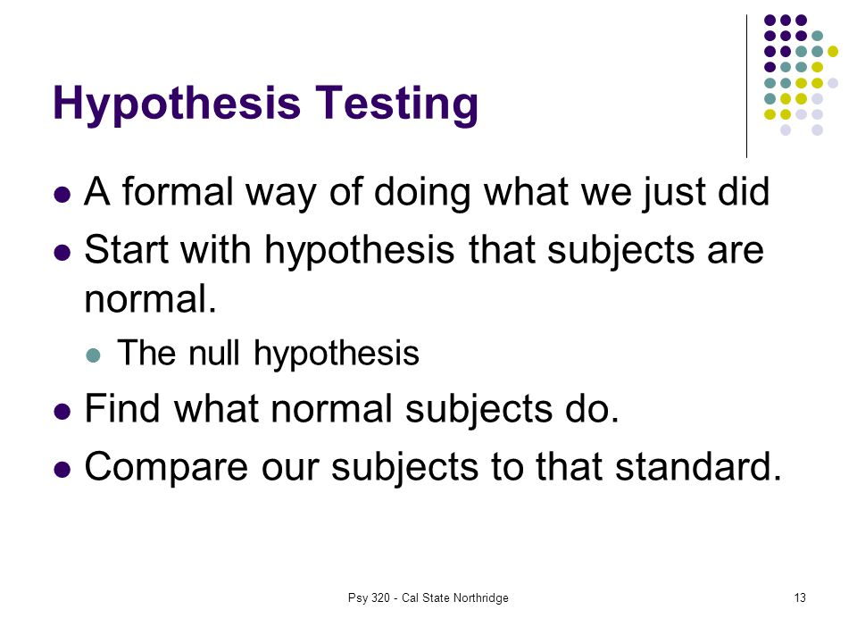 13 Hypothesis Testing A formal way of doing what we just did Start with hypothesis that subjects are normal.