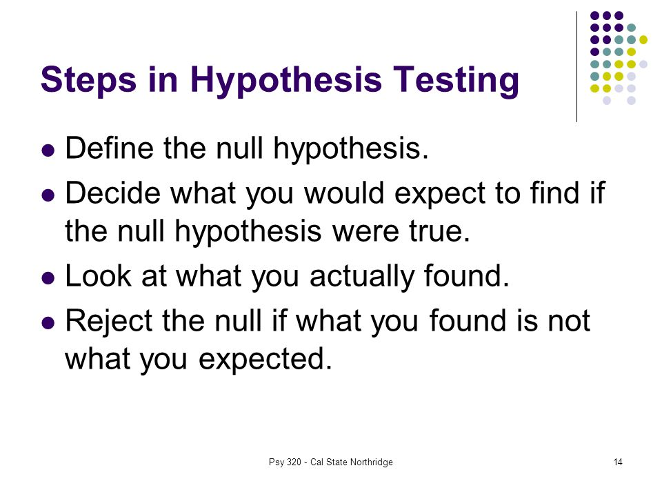 14 Steps in Hypothesis Testing Define the null hypothesis.
