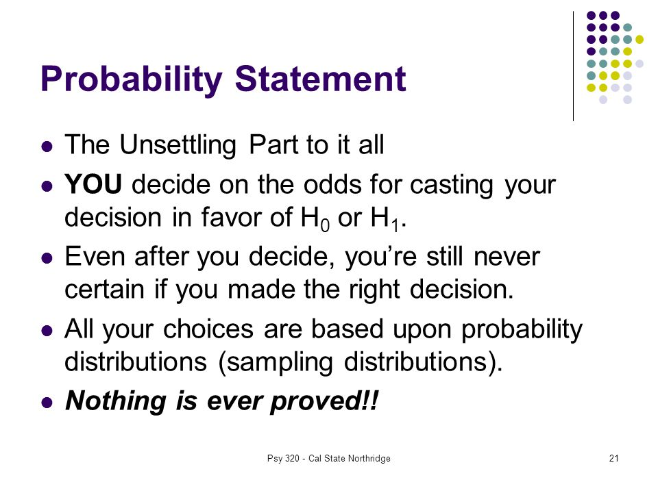 21 Probability Statement The Unsettling Part to it all YOU decide on the odds for casting your decision in favor of H 0 or H 1.