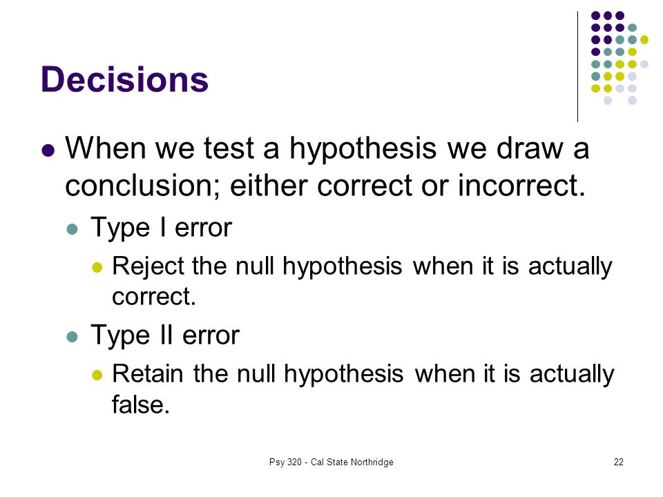 22 Decisions When we test a hypothesis we draw a conclusion; either correct or incorrect.
