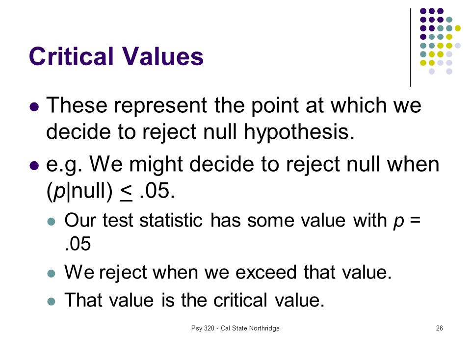 26 Critical Values These represent the point at which we decide to reject null hypothesis.