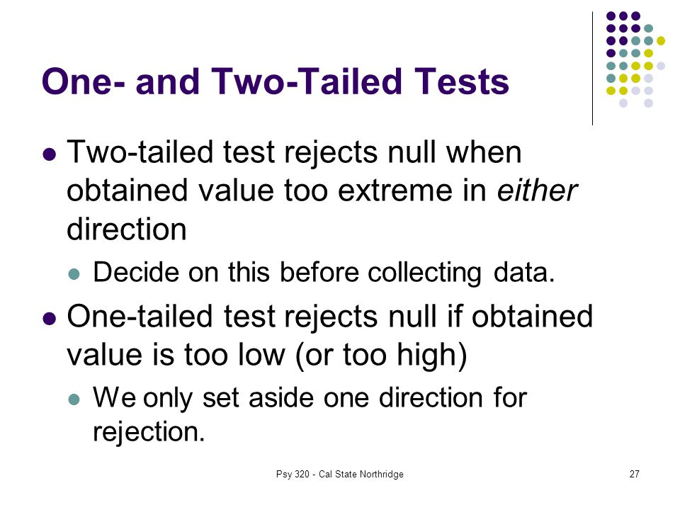 27 One- and Two-Tailed Tests Two-tailed test rejects null when obtained value too extreme in either direction Decide on this before collecting data.