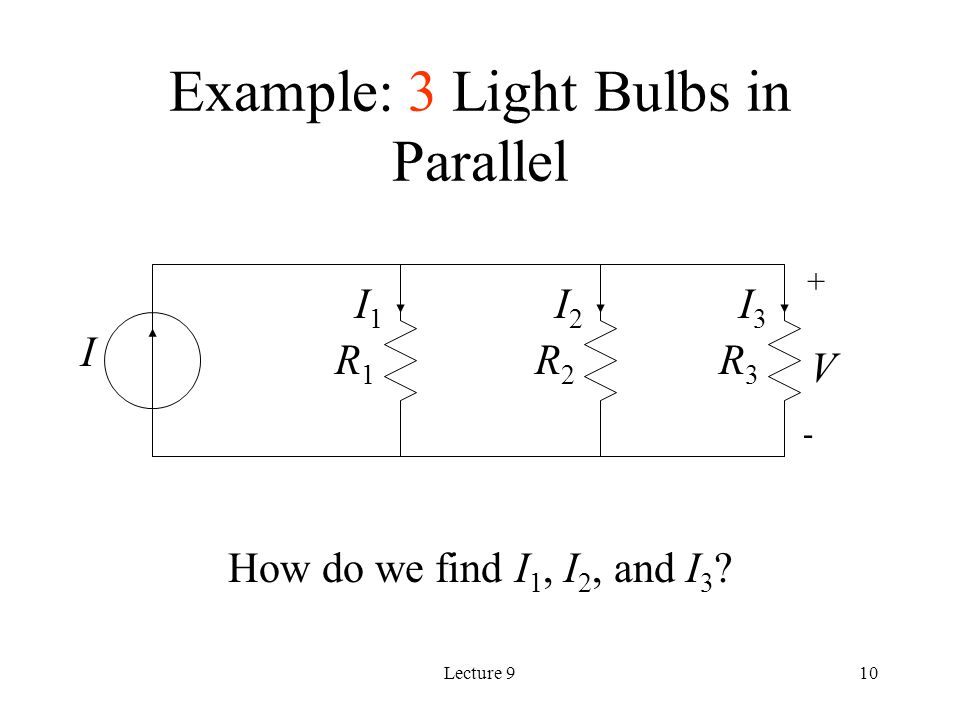 Lecture 910 Example: 3 Light Bulbs in Parallel How do we find I 1, I 2, and I 3 .