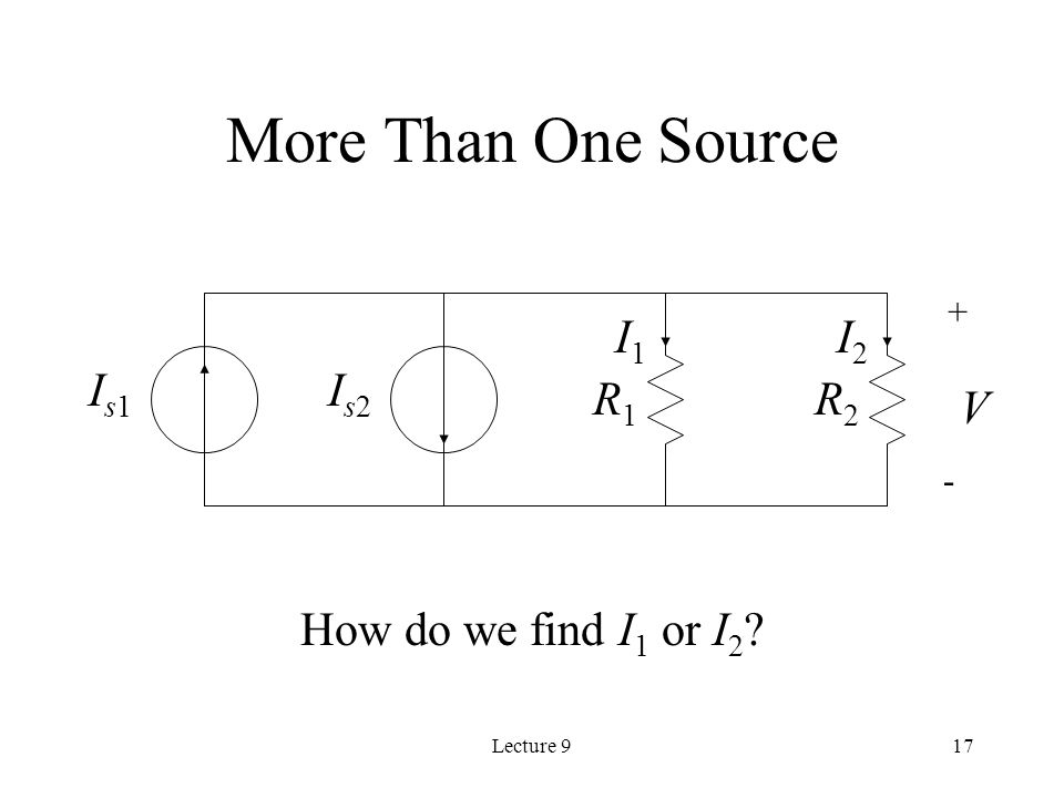 Lecture 917 Is2Is2 V R1R1 R2R2 + - I1I1 I2I2 More Than One Source How do we find I 1 or I 2 .