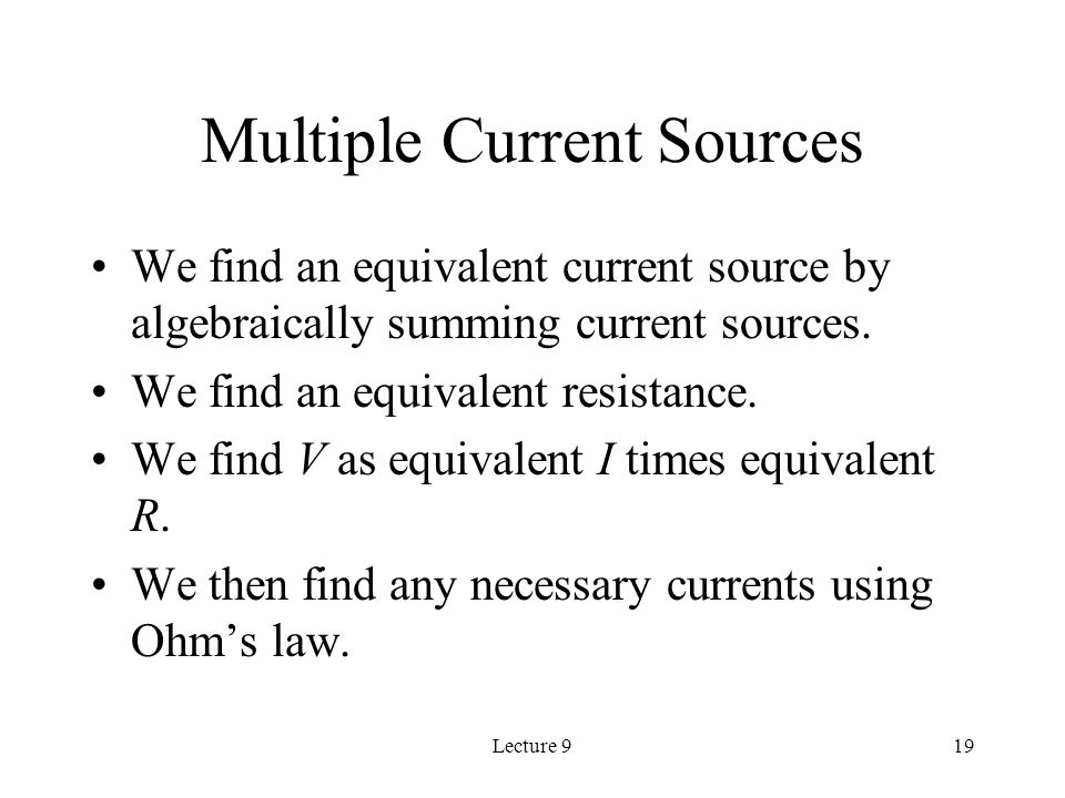 Lecture 919 Multiple Current Sources We find an equivalent current source by algebraically summing current sources.