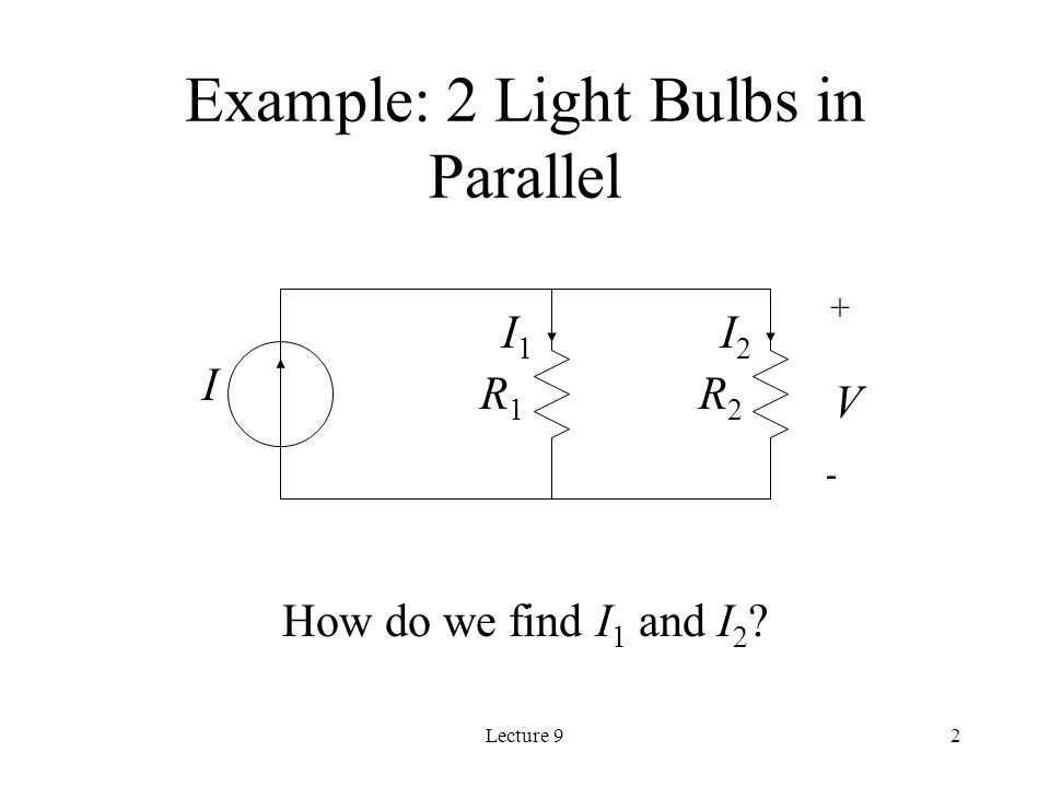 Lecture 92 I R1R1 R2R2 V + - I1I1 I2I2 Example: 2 Light Bulbs in Parallel How do we find I 1 and I 2