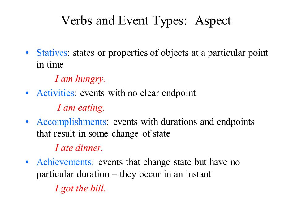 Verbs and Event Types: Aspect Statives: states or properties of objects at a particular point in time I am hungry.