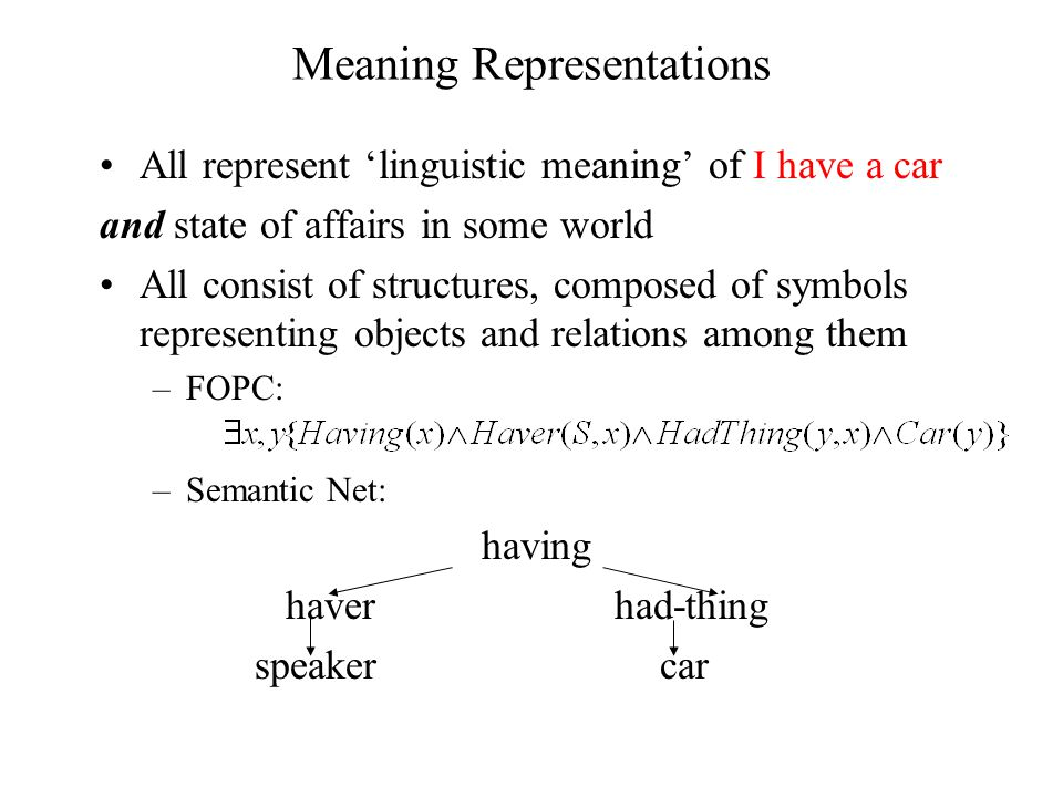 Meaning Representations All represent 'linguistic meaning' of I have a car and state of affairs in some world All consist of structures, composed of symbols representing objects and relations among them –FOPC: –Semantic Net: having haver had-thing speaker car