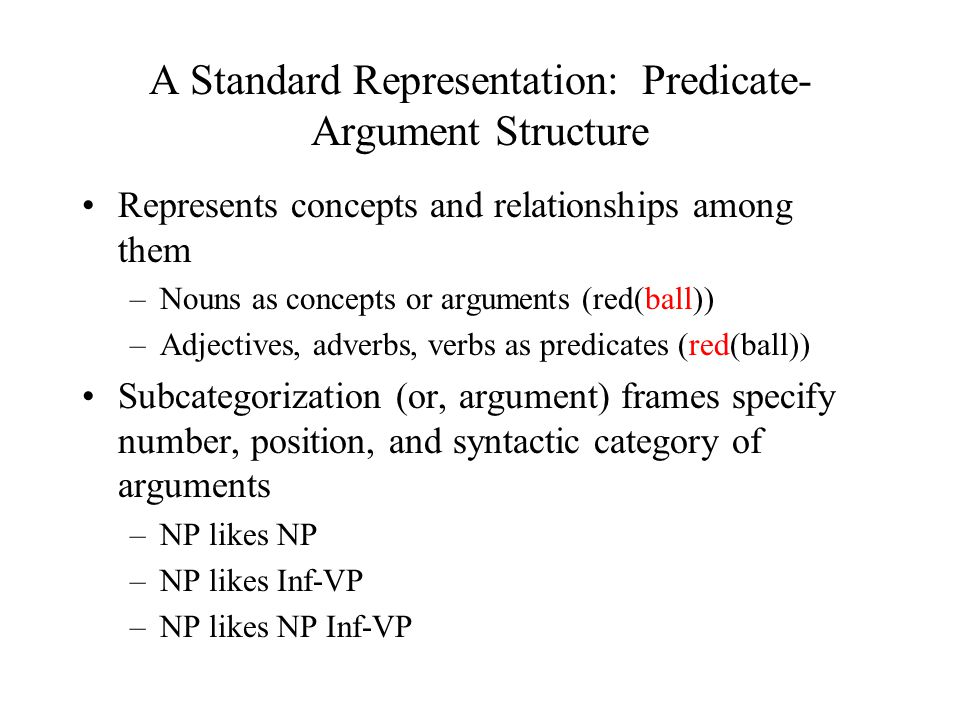 A Standard Representation: Predicate- Argument Structure Represents concepts and relationships among them –Nouns as concepts or arguments (red(ball)) –Adjectives, adverbs, verbs as predicates (red(ball)) Subcategorization (or, argument) frames specify number, position, and syntactic category of arguments –NP likes NP –NP likes Inf-VP –NP likes NP Inf-VP