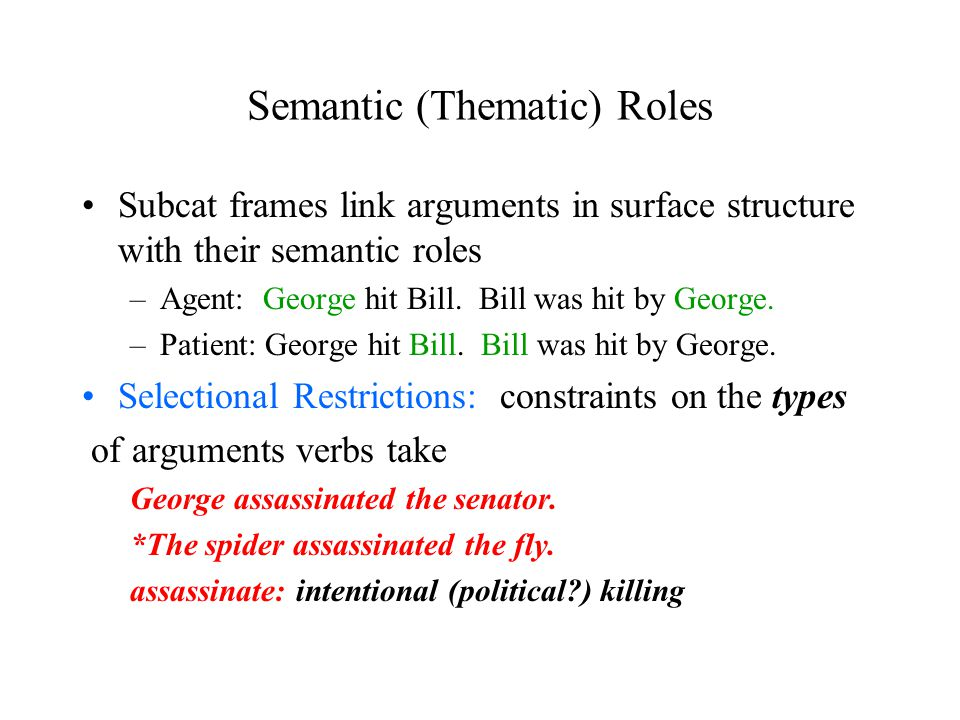 Semantic (Thematic) Roles Subcat frames link arguments in surface structure with their semantic roles –Agent: George hit Bill.