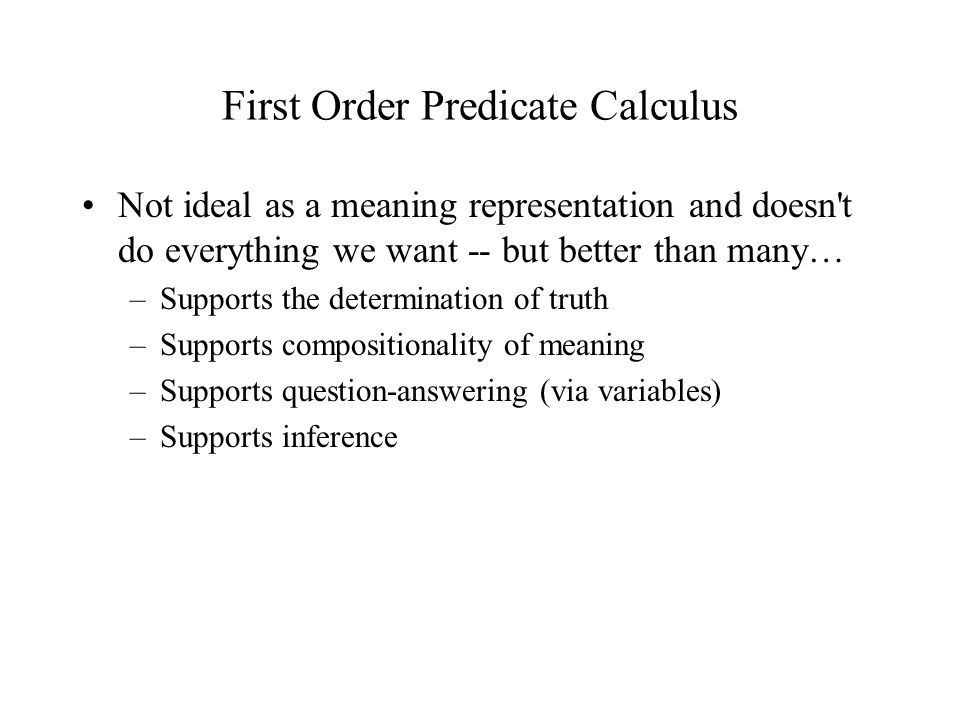 First Order Predicate Calculus Not ideal as a meaning representation and doesn t do everything we want -- but better than many… –Supports the determination of truth –Supports compositionality of meaning –Supports question-answering (via variables) –Supports inference