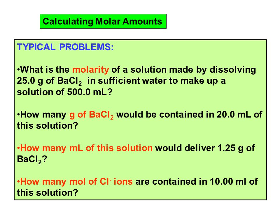 Calculating Molar Amounts TYPICAL PROBLEMS: What is the molarity of a solution made by dissolving 25.0 g of BaCl 2 in sufficient water to make up a solution of mL.