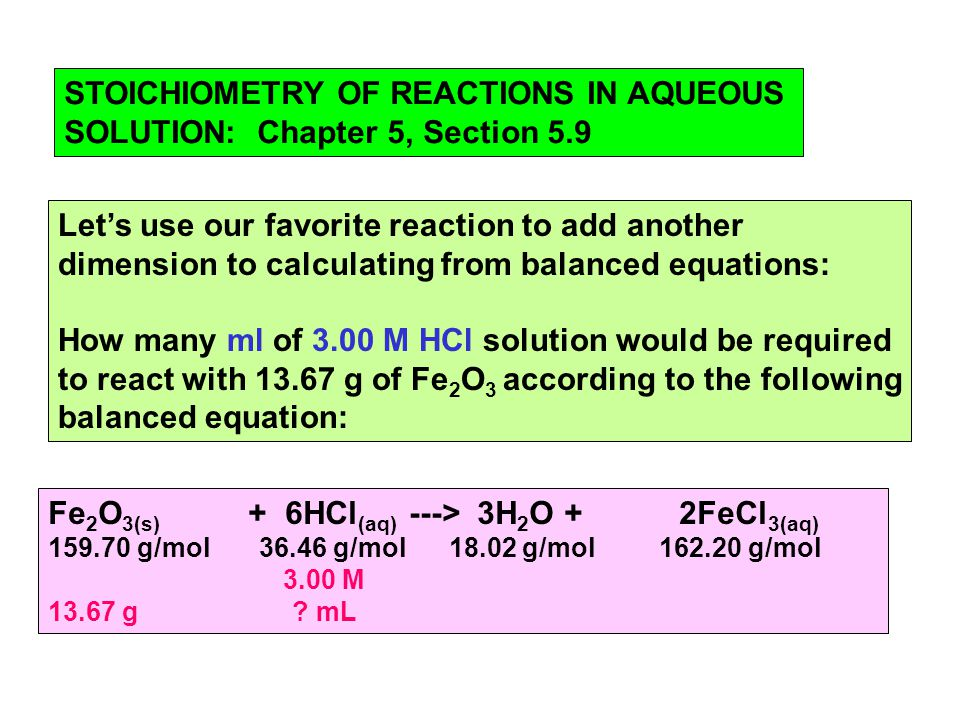 STOICHIOMETRY OF REACTIONS IN AQUEOUS SOLUTION: Chapter 5, Section 5.9 Let's use our favorite reaction to add another dimension to calculating from balanced equations: How many ml of 3.00 M HCl solution would be required to react with g of Fe 2 O 3 according to the following balanced equation: Fe 2 O 3(s) + 6HCl (aq) ---> 3H 2 O + 2FeCl 3(aq) g/mol g/mol g/mol g/mol 3.00 M g .