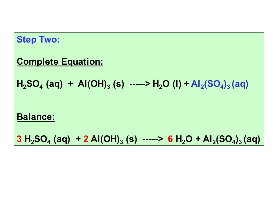 Step Two: Complete Equation: H 2 SO 4 (aq) + Al(OH) 3 (s) -----> H 2 O (l) + Al 2 (SO 4 ) 3 (aq) Balance: 3 H 2 SO 4 (aq) + 2 Al(OH) 3 (s) -----> 6 H 2 O + Al 2 (SO 4 ) 3 (aq)