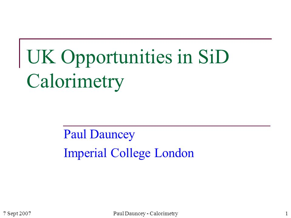 7 Sept 2007Paul Dauncey - Calorimetry1 UK Opportunities in SiD Calorimetry Paul Dauncey Imperial College London