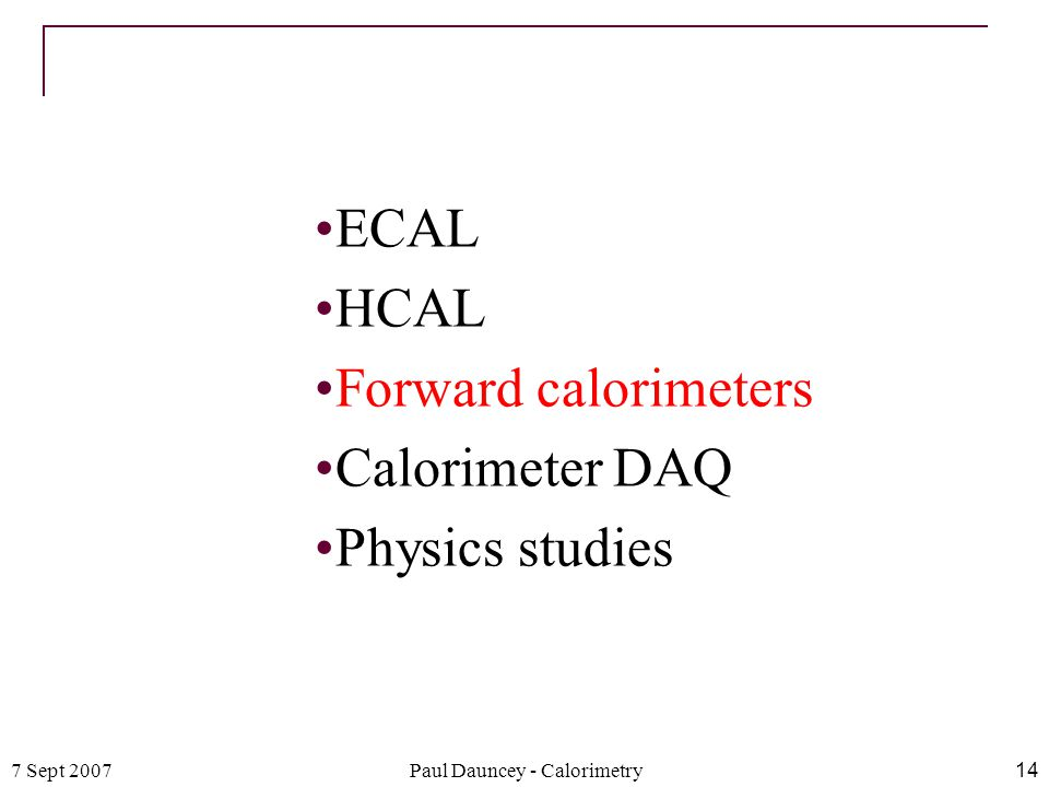 7 Sept 2007Paul Dauncey - Calorimetry14 ECAL HCAL Forward calorimeters Calorimeter DAQ Physics studies