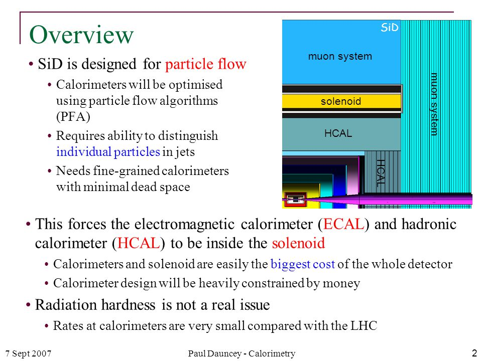 7 Sept 2007Paul Dauncey - Calorimetry2 Overview SiD is designed for particle flow Calorimeters will be optimised using particle flow algorithms (PFA) Requires ability to distinguish individual particles in jets Needs fine-grained calorimeters with minimal dead space muon system solenoid HCAL SiD This forces the electromagnetic calorimeter (ECAL) and hadronic calorimeter (HCAL) to be inside the solenoid Calorimeters and solenoid are easily the biggest cost of the whole detector Calorimeter design will be heavily constrained by money Radiation hardness is not a real issue Rates at calorimeters are very small compared with the LHC