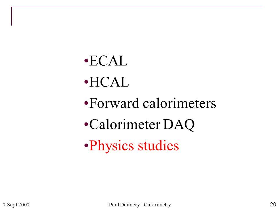 7 Sept 2007Paul Dauncey - Calorimetry20 ECAL HCAL Forward calorimeters Calorimeter DAQ Physics studies