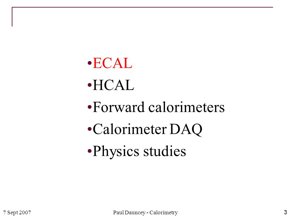 7 Sept 2007Paul Dauncey - Calorimetry3 ECAL HCAL Forward calorimeters Calorimeter DAQ Physics studies