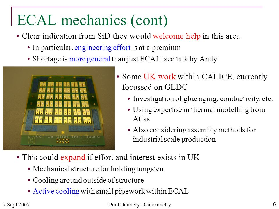 7 Sept 2007Paul Dauncey - Calorimetry6 ECAL mechanics (cont) Clear indication from SiD they would welcome help in this area In particular, engineering effort is at a premium Shortage is more general than just ECAL; see talk by Andy Some UK work within CALICE, currently focussed on GLDC Investigation of glue aging, conductivity, etc.
