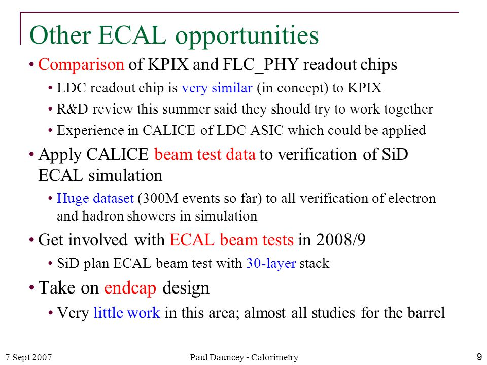7 Sept 2007Paul Dauncey - Calorimetry9 Other ECAL opportunities Comparison of KPIX and FLC_PHY readout chips LDC readout chip is very similar (in concept) to KPIX R&D review this summer said they should try to work together Experience in CALICE of LDC ASIC which could be applied Apply CALICE beam test data to verification of SiD ECAL simulation Huge dataset (300M events so far) to all verification of electron and hadron showers in simulation Get involved with ECAL beam tests in 2008/9 SiD plan ECAL beam test with 30-layer stack Take on endcap design Very little work in this area; almost all studies for the barrel