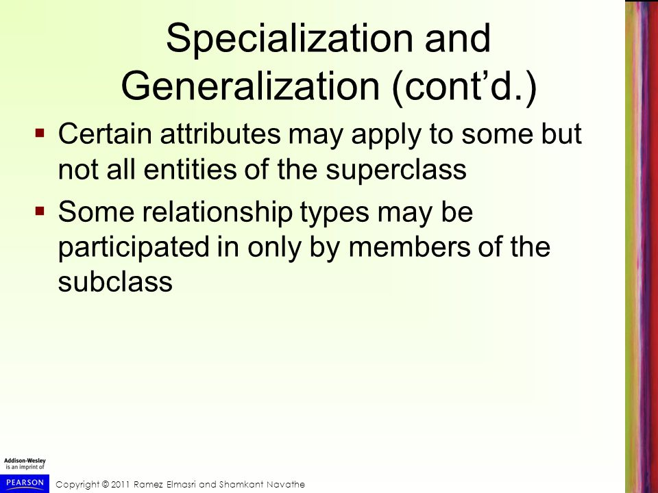 Specialization and Generalization (cont'd.)  Certain attributes may apply to some but not all entities of the superclass  Some relationship types may be participated in only by members of the subclass