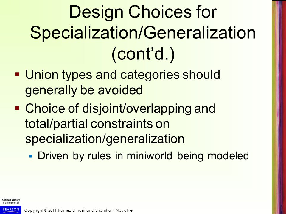 Copyright © 2011 Ramez Elmasri and Shamkant Navathe Design Choices for Specialization/Generalization (cont'd.)  Union types and categories should generally be avoided  Choice of disjoint/overlapping and total/partial constraints on specialization/generalization  Driven by rules in miniworld being modeled