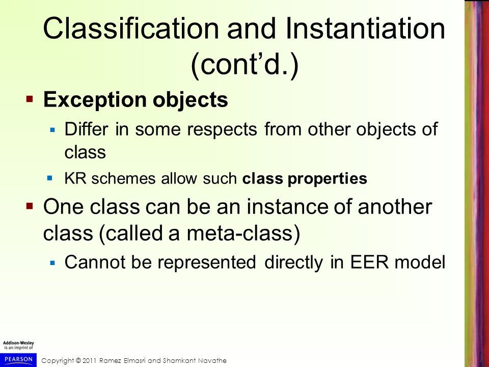 Copyright © 2011 Ramez Elmasri and Shamkant Navathe Classification and Instantiation (cont'd.)  Exception objects  Differ in some respects from other objects of class  KR schemes allow such class properties  One class can be an instance of another class (called a meta-class)  Cannot be represented directly in EER model