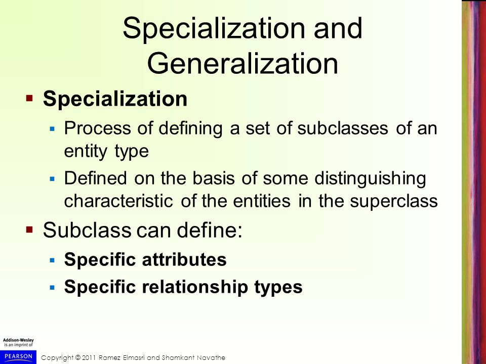Specialization and Generalization  Specialization  Process of defining a set of subclasses of an entity type  Defined on the basis of some distinguishing characteristic of the entities in the superclass  Subclass can define:  Specific attributes  Specific relationship types