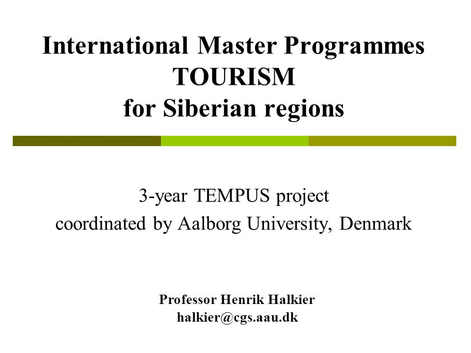 International Master Programmes TOURISM for Siberian regions 3-year TEMPUS project coordinated by Aalborg University, Denmark Professor Henrik Halkier