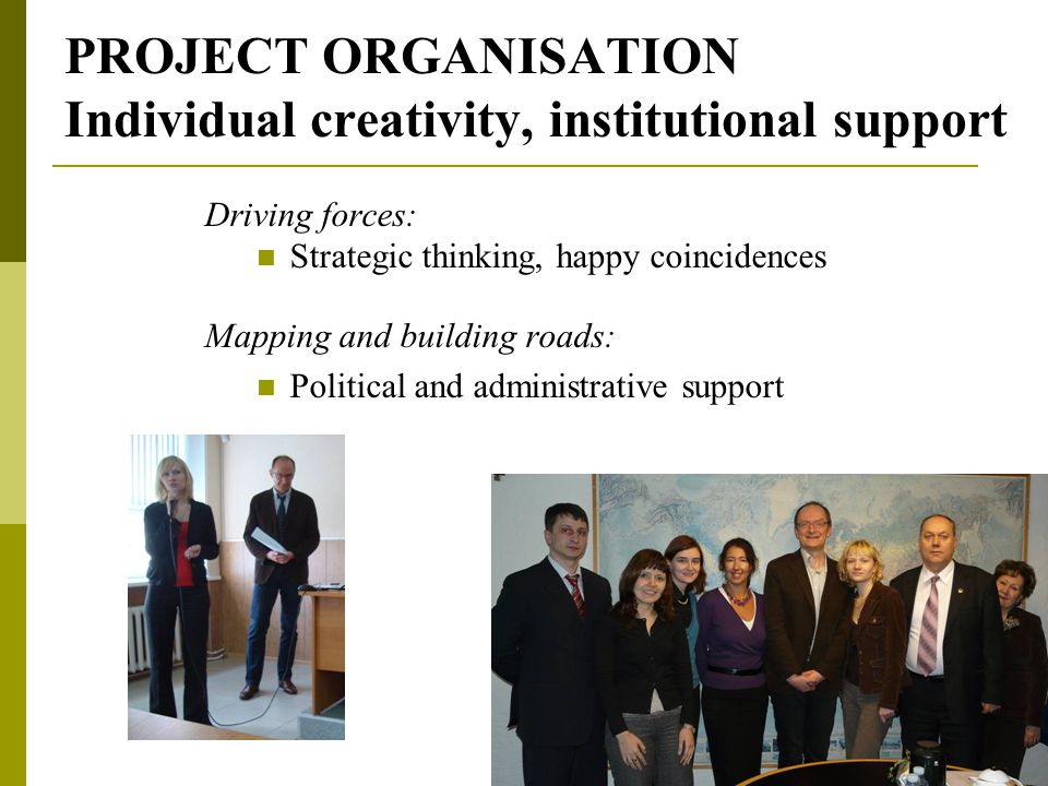 PROJECT ORGANISATION Individual creativity, institutional support Driving forces: Strategic thinking, happy coincidences Mapping and building roads: Political and administrative support