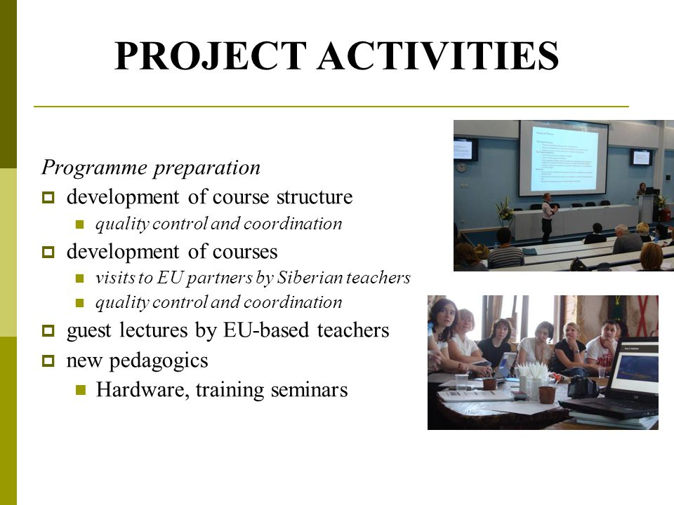 PROJECT ACTIVITIES Programme preparation  development of course structure quality control and coordination  development of courses visits to EU partners by Siberian teachers quality control and coordination  guest lectures by EU-based teachers  new pedagogics Hardware, training seminars
