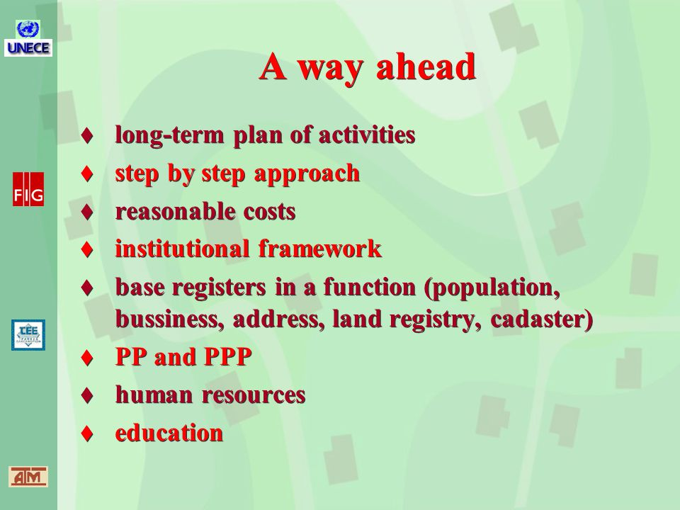 A way ahead  long-term plan of activities  step by step approach  reasonable costs  institutional framework  base registers in a function (population, bussiness, address, land registry, cadaster)  PP and PPP  human resources  education  long-term plan of activities  step by step approach  reasonable costs  institutional framework  base registers in a function (population, bussiness, address, land registry, cadaster)  PP and PPP  human resources  education