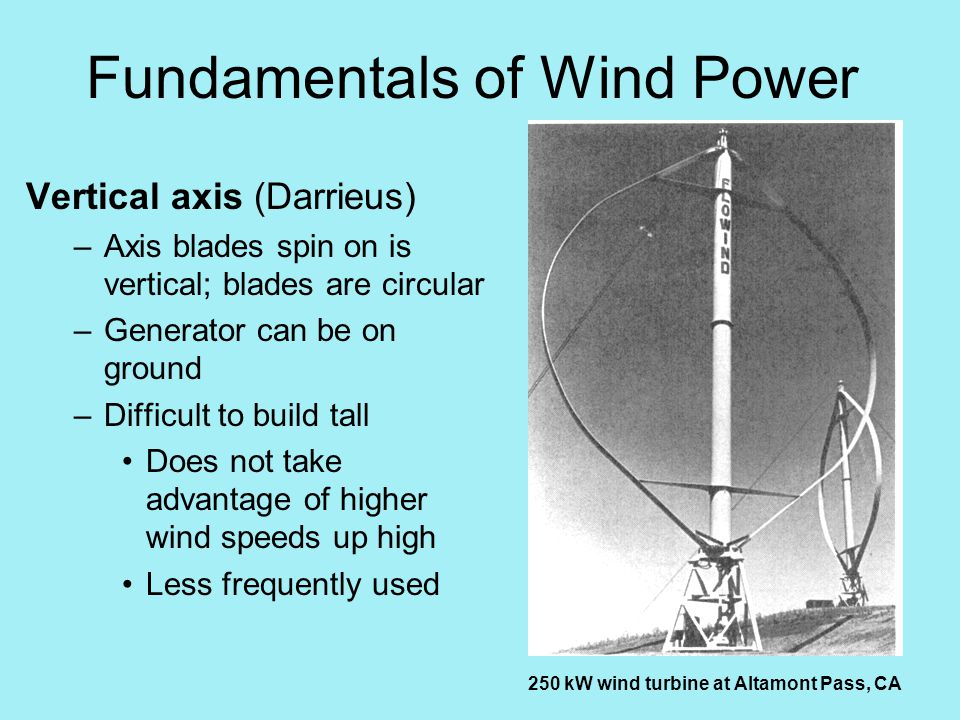 Fundamentals of Wind Power Vertical axis (Darrieus) –Axis blades spin on is vertical; blades are circular –Generator can be on ground –Difficult to build tall Does not take advantage of higher wind speeds up high Less frequently used 250 kW wind turbine at Altamont Pass, CA
