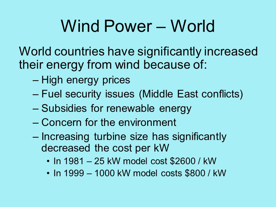 Wind Power – World World countries have significantly increased their energy from wind because of: –High energy prices –Fuel security issues (Middle East conflicts) –Subsidies for renewable energy –Concern for the environment –Increasing turbine size has significantly decreased the cost per kW In 1981 – 25 kW model cost $2600 / kW In 1999 – 1000 kW model costs $800 / kW