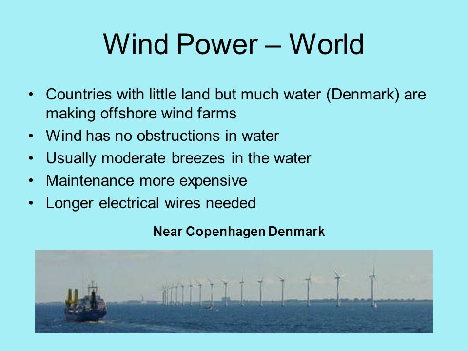 Wind Power – World Countries with little land but much water (Denmark) are making offshore wind farms Wind has no obstructions in water Usually moderate breezes in the water Maintenance more expensive Longer electrical wires needed Near Copenhagen Denmark