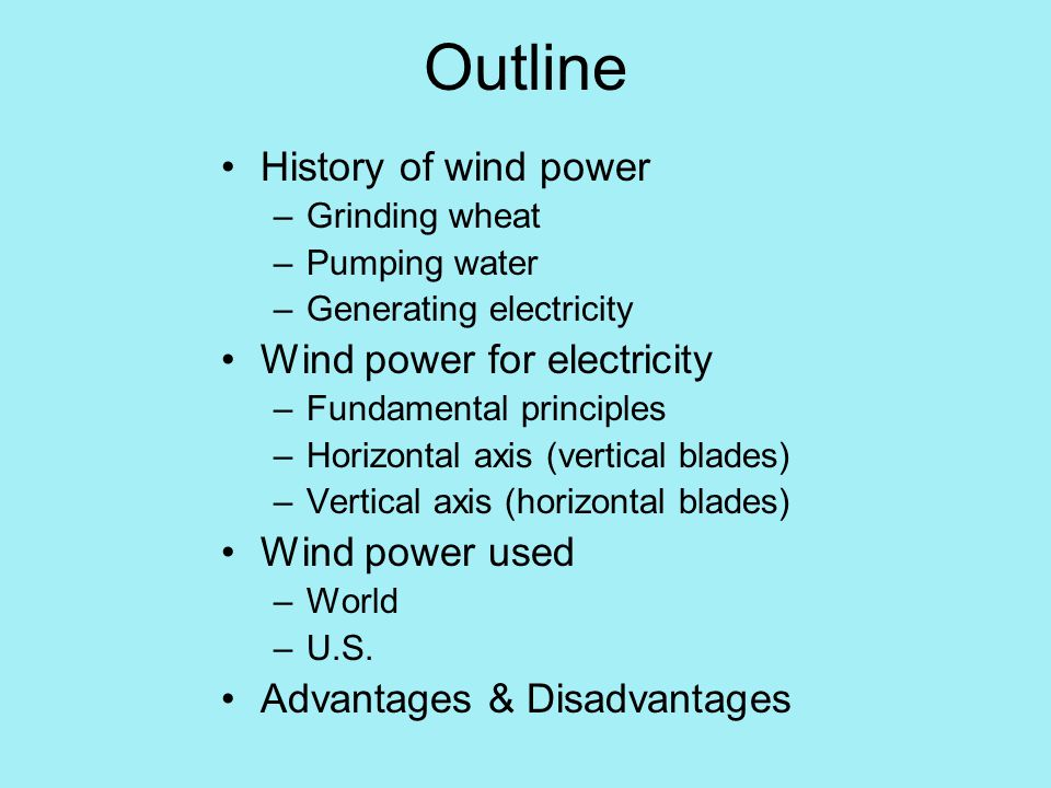 Outline History of wind power –Grinding wheat –Pumping water –Generating electricity Wind power for electricity –Fundamental principles –Horizontal axis (vertical blades) –Vertical axis (horizontal blades) Wind power used –World –U.S.