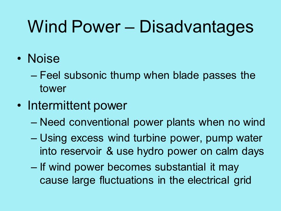 Wind Power – Disadvantages Noise –Feel subsonic thump when blade passes the tower Intermittent power –Need conventional power plants when no wind –Using excess wind turbine power, pump water into reservoir & use hydro power on calm days –If wind power becomes substantial it may cause large fluctuations in the electrical grid
