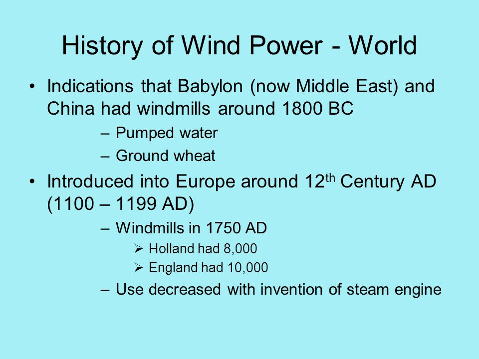 History of Wind Power - World Indications that Babylon (now Middle East) and China had windmills around 1800 BC –Pumped water –Ground wheat Introduced into Europe around 12 th Century AD (1100 – 1199 AD) –Windmills in 1750 AD  Holland had 8,000  England had 10,000 –Use decreased with invention of steam engine