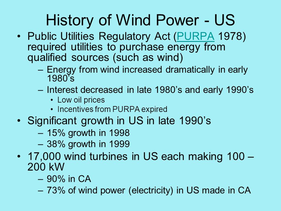History of Wind Power - US Public Utilities Regulatory Act (PURPA 1978) required utilities to purchase energy from qualified sources (such as wind)PURPA –Energy from wind increased dramatically in early 1980's –Interest decreased in late 1980's and early 1990's Low oil prices Incentives from PURPA expired Significant growth in US in late 1990's –15% growth in 1998 –38% growth in ,000 wind turbines in US each making 100 – 200 kW –90% in CA –73% of wind power (electricity) in US made in CA