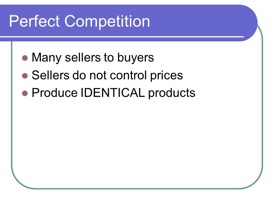 Many sellers to buyers Sellers do not control prices Produce IDENTICAL products
