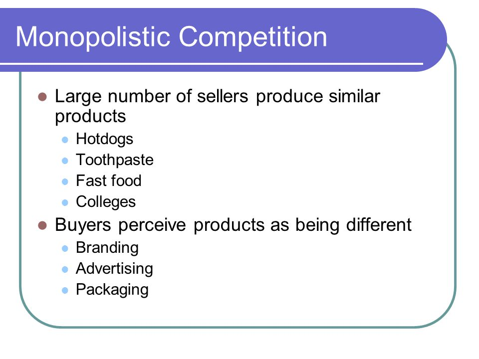 Monopolistic Competition Large number of sellers produce similar products Hotdogs Toothpaste Fast food Colleges Buyers perceive products as being different Branding Advertising Packaging