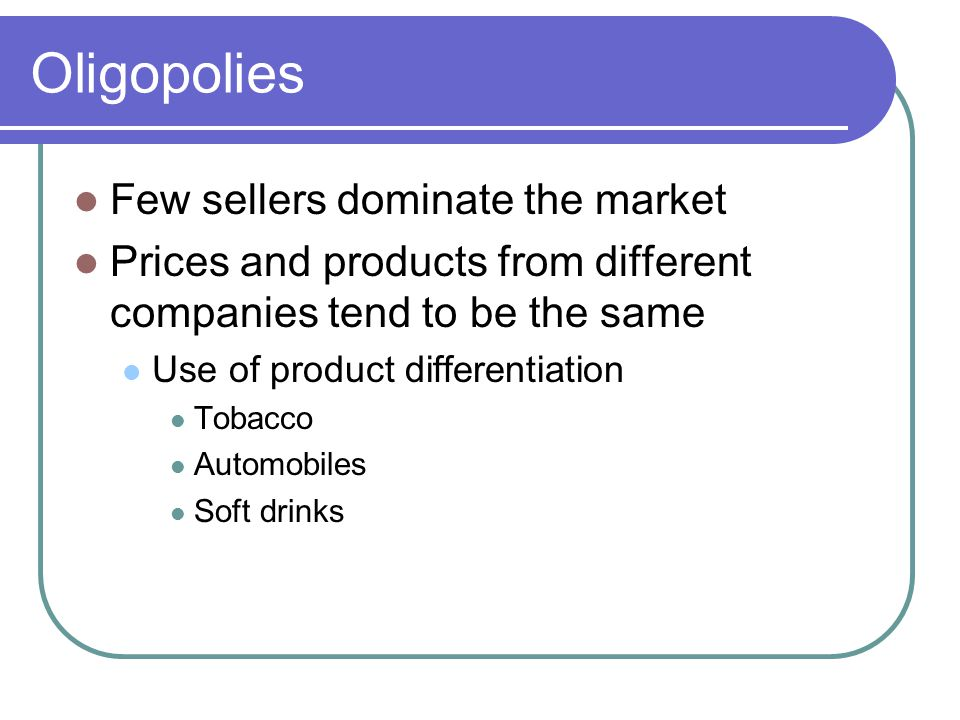 Oligopolies Few sellers dominate the market Prices and products from different companies tend to be the same Use of product differentiation Tobacco Automobiles Soft drinks